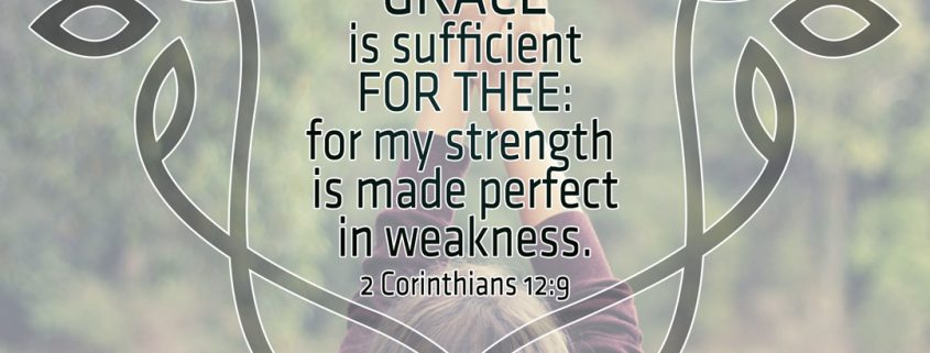 My Grace is sufficient for thee: for my strength is made perfect in weakness. ~ 2 Corinthians 12:9